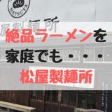 【松屋製麺所】製麺所なのに本格的なうまいラーメンが食べれる素敵なお店!